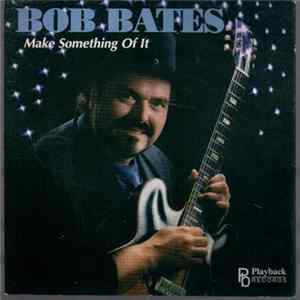Bob Bates - Make Something Of It mp3